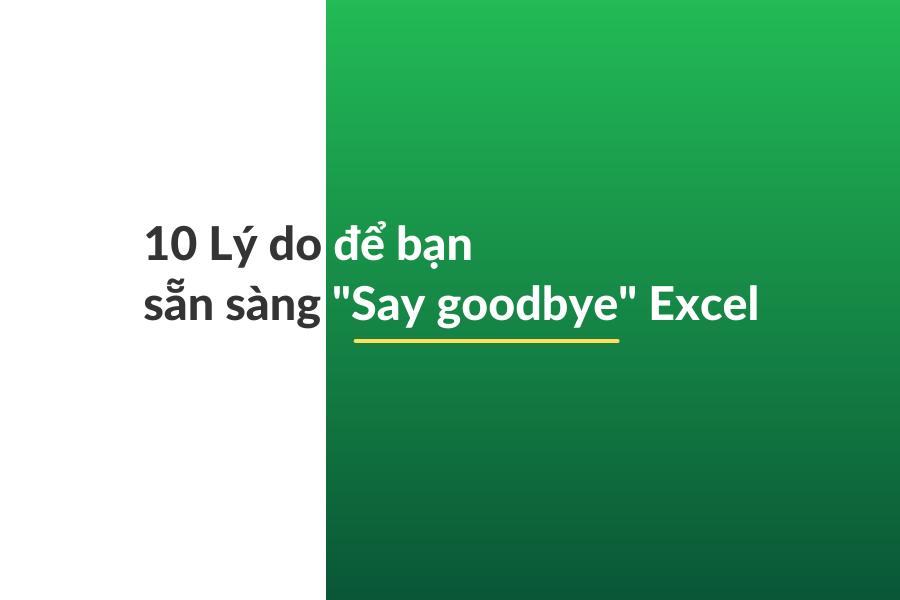 """10 Lý do để bạn sẵn sàng """"Say Goodbye"""" Excel"""